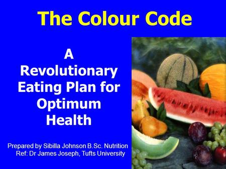 The Colour Code A Revolutionary Eating Plan for Optimum Health Prepared by Sibilla Johnson B.Sc. Nutrition Ref: Dr James Joseph, Tufts University.
