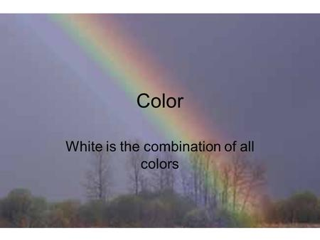 Color White is the combination of all colors. Spectrum Sunlight can be split into its component colors Called the color spectrum (Roy G. Biv)  Red 