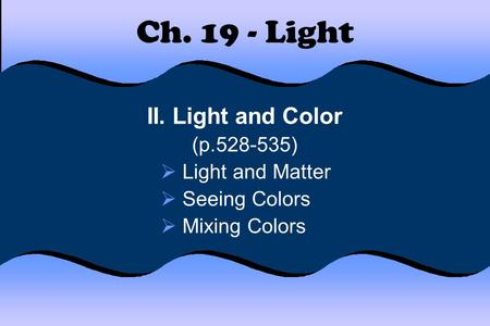 Ch. 19 - Light II. Light and Color (p.528-535)  Light and Matter  Seeing Colors  Mixing Colors.