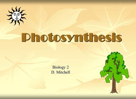 Photosynthesis Biology 2 D. Mitchell. . All life requires energy All life requires energy Almost all energy for life is derived from the sun. Almost all.