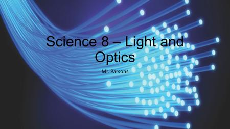 Science 8 – Light and Optics Mr. Parsons. Unit Vocabulary These terms should be familiar to you by the end of this unit. You may want to add additional.