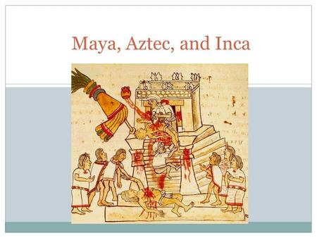 Maya, Aztec, and Inca. Maya Located in S. Mexico Separated into city-states ruled by a god-king Polytheism and human sacrifice Develop an accurate calendar.