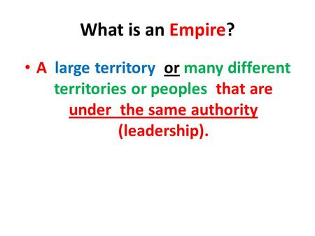 What is an Empire? A large territory or many different territories or peoples that are under the same authority (leadership).