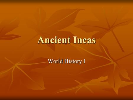 Ancient Incas World History I. Where? Modern- day countries: Colombia Ecuador Peru Bolivia Chile Argentina In the Andes Mountains.
