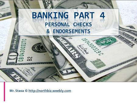 Mr. Stasa ©  You should be able to:  Identify the different parts of a personal check  Complete a personal check  Endorse.