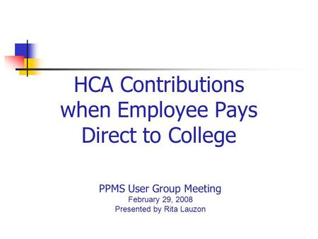 HCA Contributions when Employee Pays Direct to College PPMS User Group Meeting February 29, 2008 Presented by Rita Lauzon.