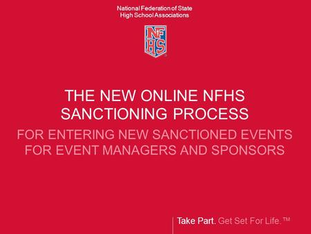 Take Part. Get Set For Life.™ National Federation of State High School Associations THE NEW ONLINE NFHS SANCTIONING PROCESS FOR ENTERING NEW SANCTIONED.