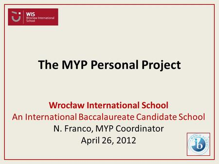 Wrocław International School An International Baccalaureate Candidate School N. Franco, MYP Coordinator April 26, 2012 The MYP Personal Project.