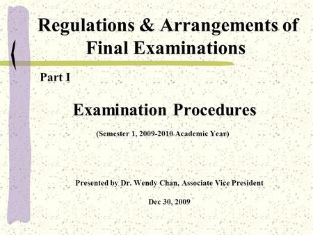 Regulations & Arrangements of Final Examinations Part I Examination Procedures (Semester 1, 2009-2010 Academic Year) Presented by Dr. Wendy Chan, Associate.