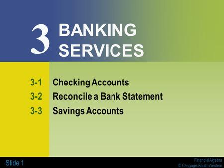 Financial Algebra © Cengage/South-Western Slide 1 BANKING SERVICES 3-1Checking Accounts 3-2Reconcile a Bank Statement 3-3Savings Accounts 3.