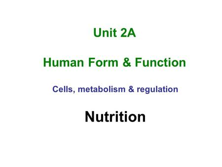 Unit 2A Human Form & Function Cells, metabolism & regulation Nutrition.