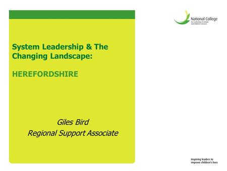 System Leadership & The Changing Landscape: HEREFORDSHIRE Giles Bird Regional Support Associate.