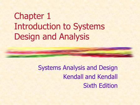 Chapter 1 Introduction to Systems Design and Analysis Systems Analysis and Design Kendall and Kendall Sixth Edition.