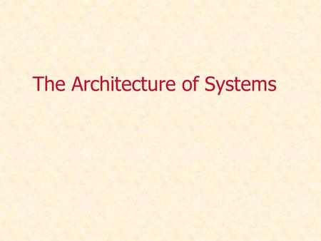 The Architecture of Systems. System Architecture Every human-made and natural system is characterized by a structure and framework that supports and/or.
