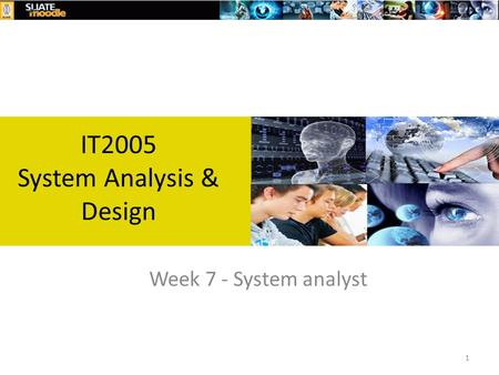 1 Week 7 - System analyst IT2005 System Analysis & Design.