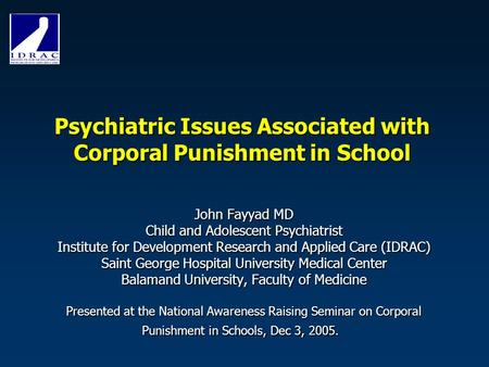 Psychiatric Issues Associated with Corporal Punishment in School John Fayyad MD Child and Adolescent Psychiatrist Institute for Development Research and.