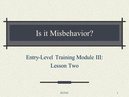 ELTM31 Is it Misbehavior? Entry-Level Training Module III: Lesson Two.