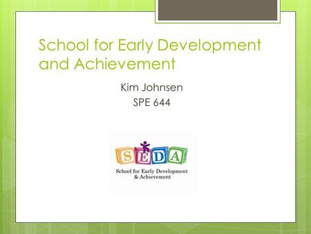 School for Early Development and Achievement Kim Johnsen SPE 644.