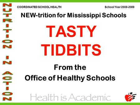 COORDINATED SCHOOL HEALTH School Year 2008-2009 NEW-trition for Mississippi Schools TASTY TIDBITS From the Office of Healthy Schools.