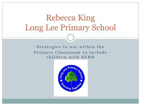 Strategies to use within the Primary Classroom to include children with SEBD Rebecca King Long Lee Primary School.