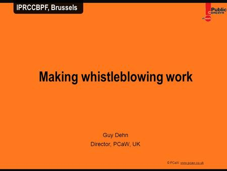 © PCaW www.pcaw.co.uk Making whistleblowing work Guy Dehn Director, PCaW, UK IPRCCBPF, Brussels.
