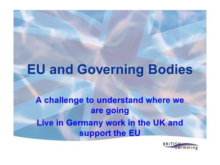 EU and Governing Bodies A challenge to understand where we are going Live in Germany work in the UK and support the EU.