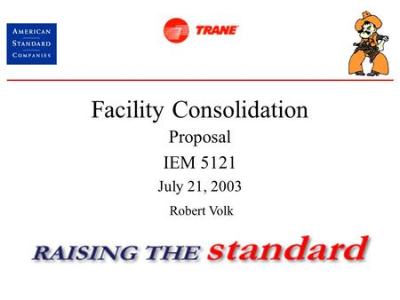 Facility Consolidation Proposal IEM 5121 July 21, 2003 Robert Volk.