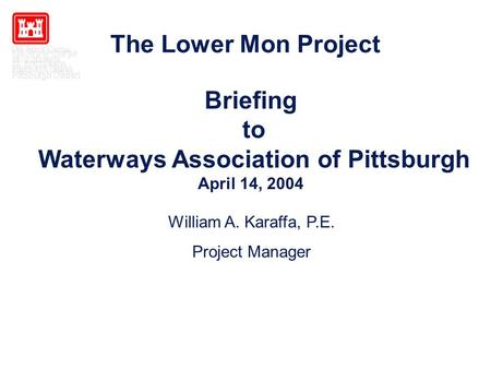 The Lower Mon Project William A. Karaffa, P.E. Project Manager Briefing to Waterways Association of Pittsburgh April 14, 2004.
