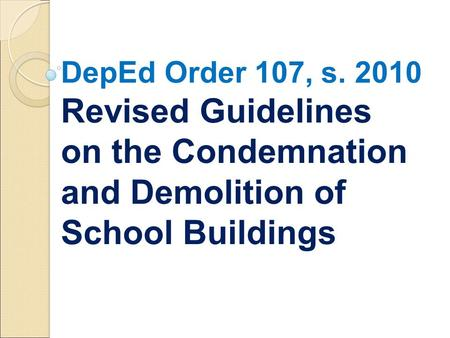 DepEd Order 107, s. 2010 Revised Guidelines on the Condemnation and Demolition of School Buildings.