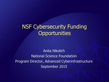 NSF Cybersecurity Funding Opportunities Anita Nikolich National Science Foundation Program Director, Advanced Cyberinfrastructure September 2015.