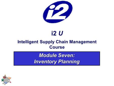 I2 U Intelligent Supply Chain Management Course Module Seven: Inventory Planning.