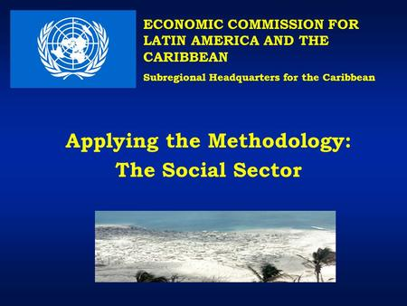 Applying the Methodology: The Social Sector ECONOMIC COMMISSION FOR LATIN AMERICA AND THE CARIBBEAN Subregional Headquarters for the Caribbean.