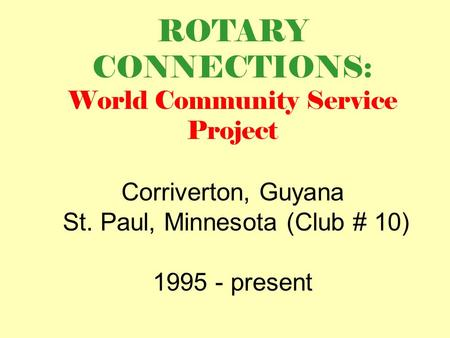 ROTARY CONNECTIONS: World Community Service Project Corriverton, Guyana St. Paul, Minnesota (Club # 10) 1995 - present.