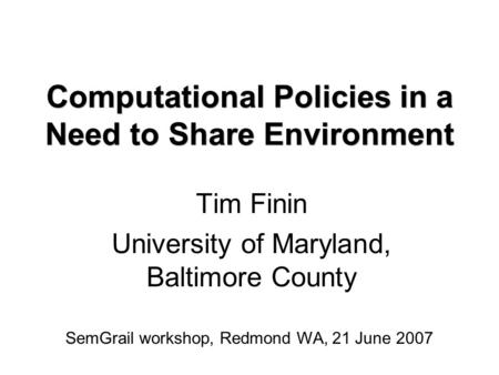 Computational Policies in a Need to Share Environment Tim Finin University of Maryland, Baltimore County SemGrail workshop, Redmond WA, 21 June 2007.