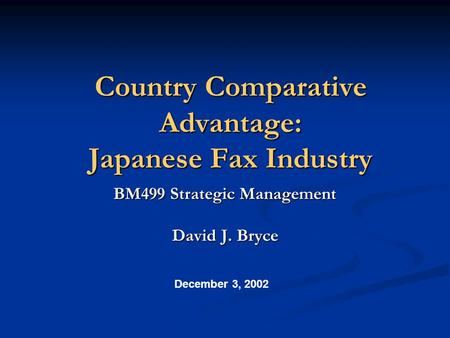 Country Comparative Advantage: Japanese Fax Industry BM499 Strategic Management David J. Bryce December 3, 2002.