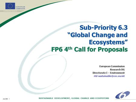 "SUSTAINABLE DEVELOPMENT, GLOBAL CHANGE AND ECOSYSTEMS July 2005 1 Sub-Priority 6.3 ""Global Change and Ecosystems"" FP6 4 th Call for Proposals European."