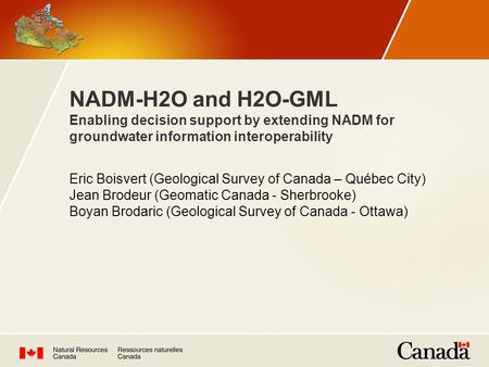 NADM-H2O and H2O-GML Enabling decision support by extending NADM for groundwater information interoperability Eric Boisvert (Geological Survey of Canada.
