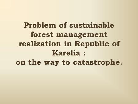 Problem of sustainable forest management realization in Republic of Karelia : on the way to catastrophe.