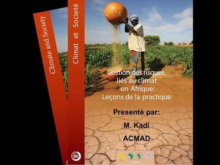 "Presenté par: M. Kadi ACMAD. Publication Foreword -- ACMAD ""The innovative case studies presented here demonstrate that, used successfully, climate information."