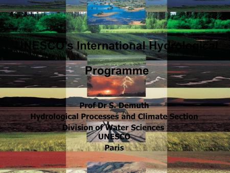 UNESCO's International Hydrological Programme Prof Dr S. Demuth Hydrological Processes and Climate Section Division of Water Sciences UNESCO Paris.
