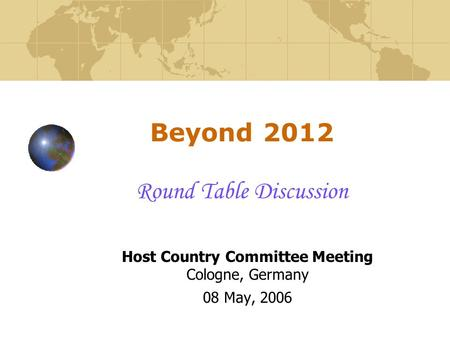 Beyond 2012 Round Table Discussion Host Country Committee Meeting Cologne, Germany 08 May, 2006.