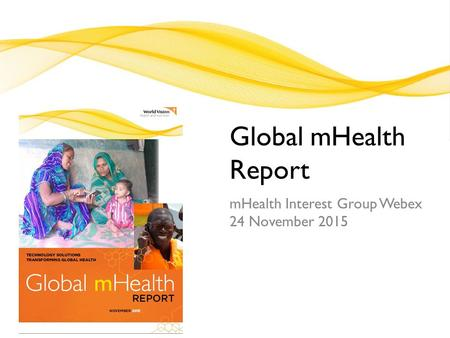 Global mHealth Report mHealth Interest Group Webex 24 November 2015.
