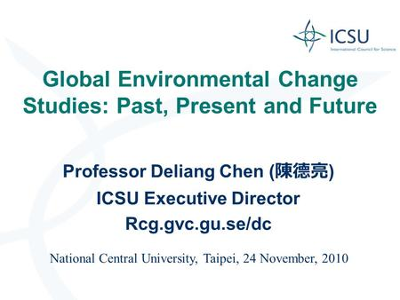 Global Environmental Change Studies: Past, Present and Future Professor Deliang Chen ( 陳德亮 ) ICSU Executive Director Rcg.gvc.gu.se/dc National Central.
