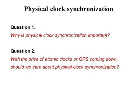Physical clock synchronization Question 1. Why is physical clock synchronization important? Question 2. With the price of atomic clocks or GPS coming down,