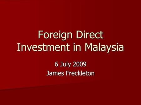 Foreign Direct Investment in Malaysia 6 July 2009 James Freckleton.