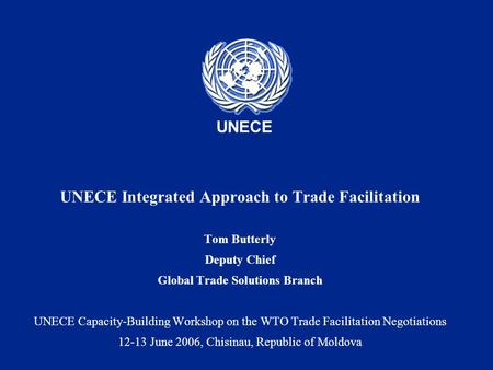 UNECE UNECE Integrated Approach to Trade Facilitation Tom Butterly Deputy Chief Global Trade Solutions Branch UNECE Capacity-Building Workshop on the WTO.