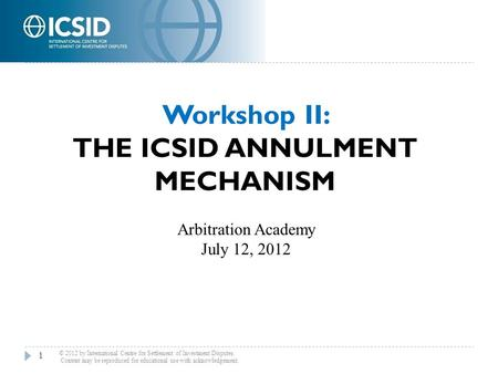 Workshop II: THE ICSID ANNULMENT MECHANISM 1 © 2012 by International Centre for Settlement of Investment Disputes. Content may be reproduced for educational.