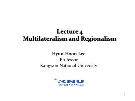 1 Lecture 4 Multilateralism and Regionalism Hyun-Hoon Lee Professor Kangwon National University.