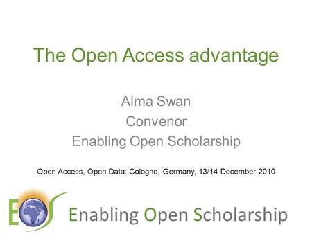 Enabling Open Scholarship The Open Access advantage Alma Swan Convenor Enabling Open Scholarship Open Access, Open Data: Cologne, Germany, 13/14 December.