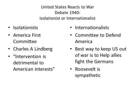 "United States Reacts to War Debate 1940: Isolationist or Internationalist Isolationists America First Committee Charles A Lindberg ""Intervention is detrimental."